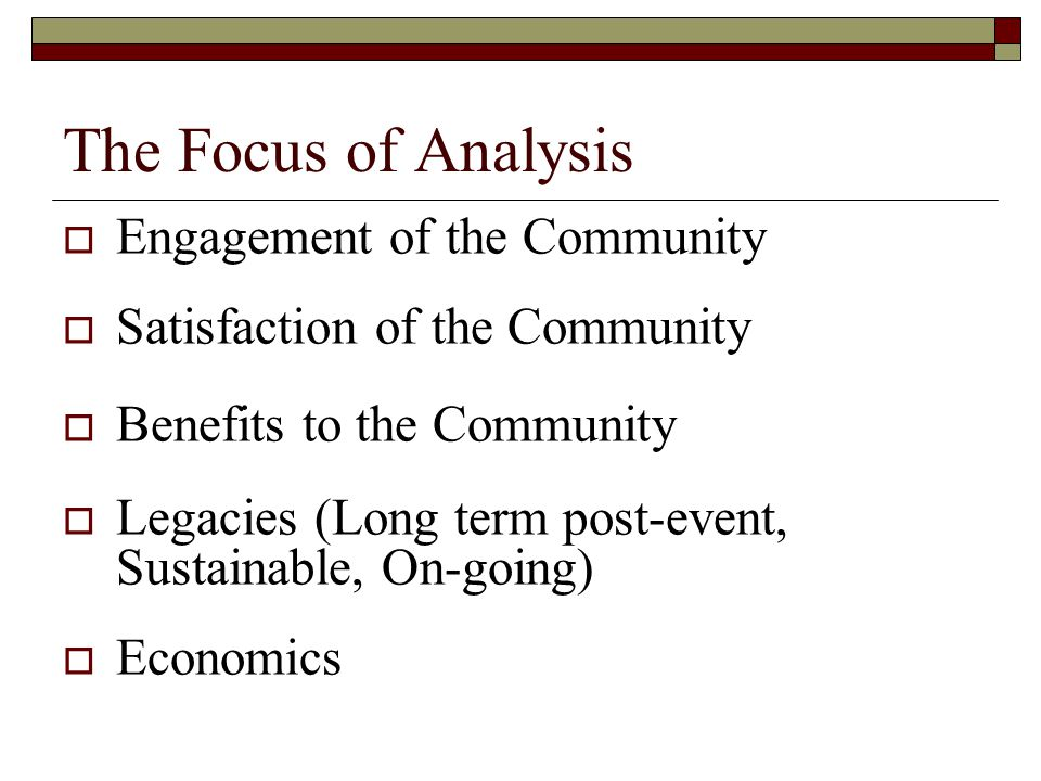 The Focus of Analysis  Engagement of the Community  Satisfaction of the Community  Benefits to the Community  Legacies (Long term post-event, Sust