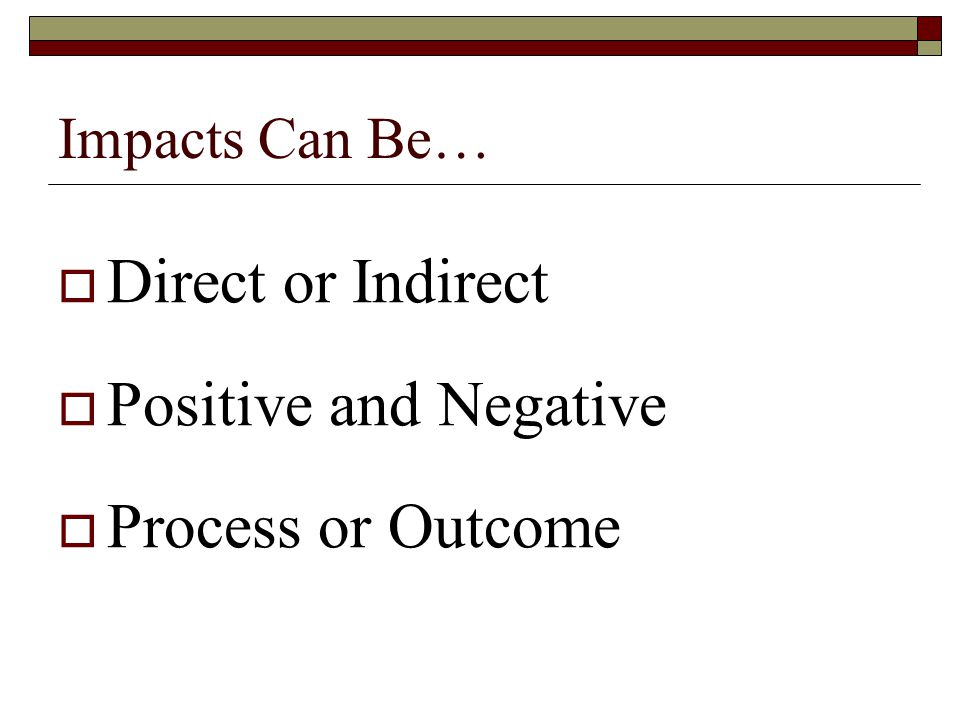 Impacts Can Be…  Direct or Indirect  Positive and Negative  Process or Outcome