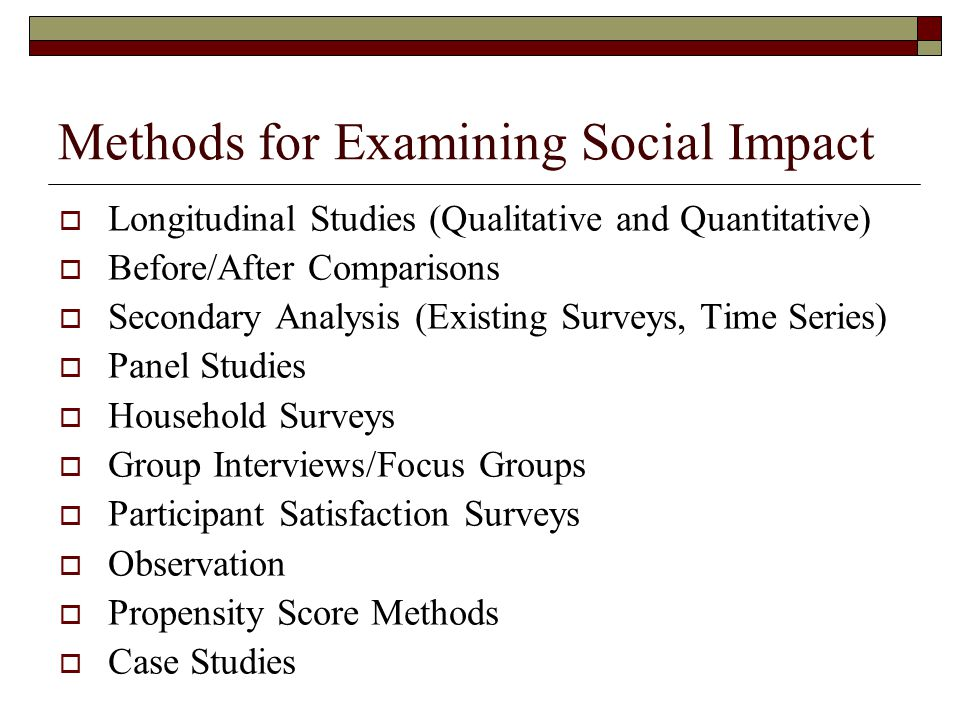 Methods for Examining Social Impact  Longitudinal Studies (Qualitative and Quantitative)  Before/After Comparisons  Secondary Analysis (Existing Su