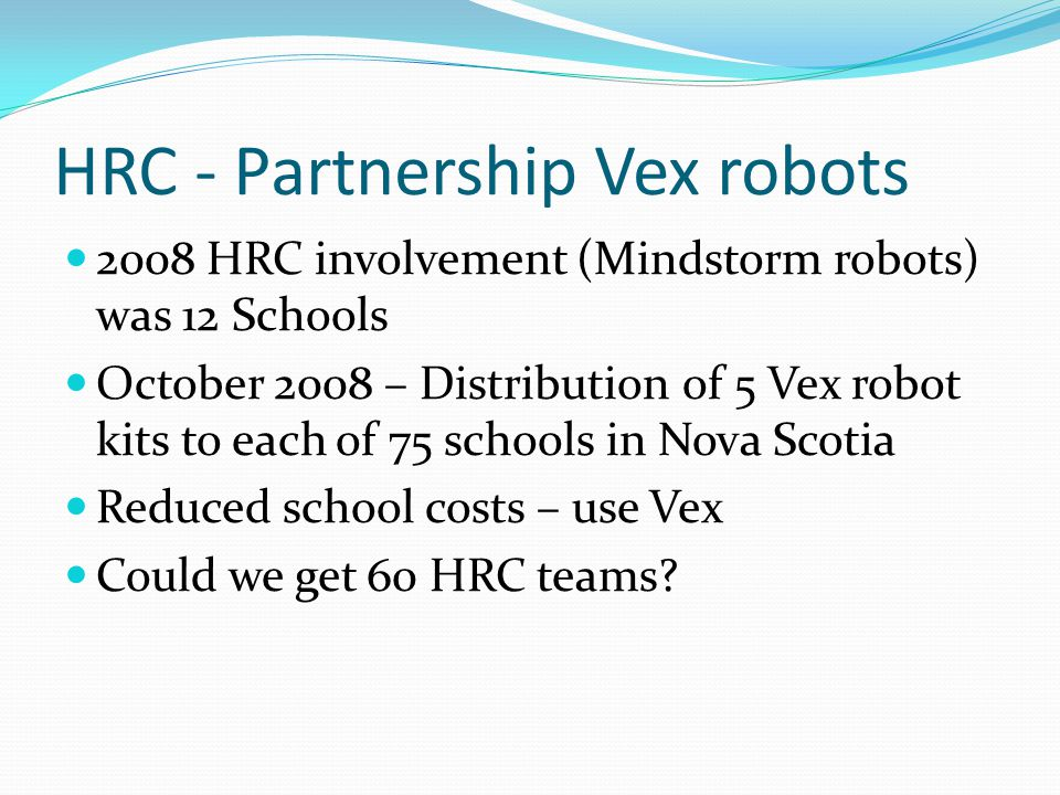 HRC - Partnership Vex robots 2008 HRC involvement (Mindstorm robots) was 12 Schools October 2008 – Distribution of 5 Vex robot kits to each of 75 scho