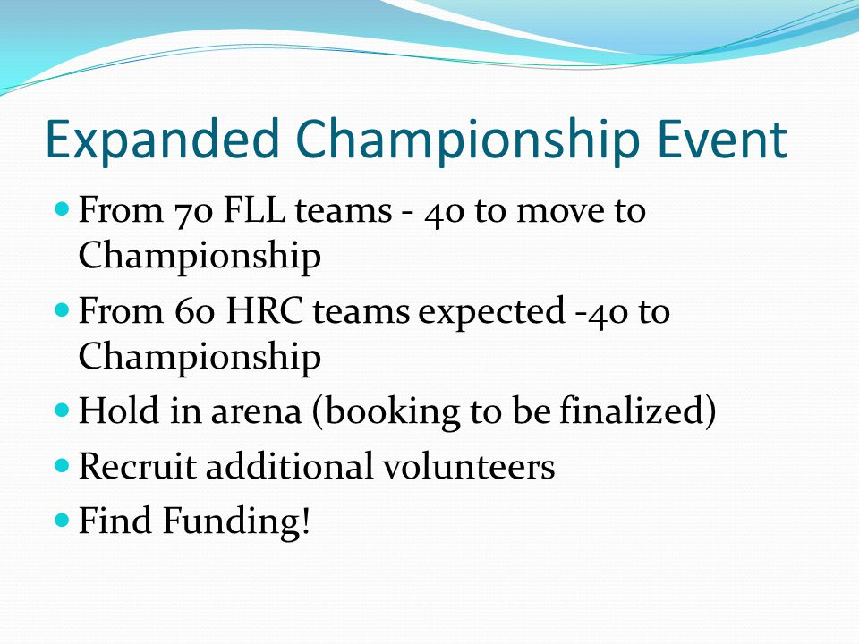 Expanded Championship Event From 70 FLL teams - 40 to move to Championship From 60 HRC teams expected -40 to Championship Hold in arena (booking to be