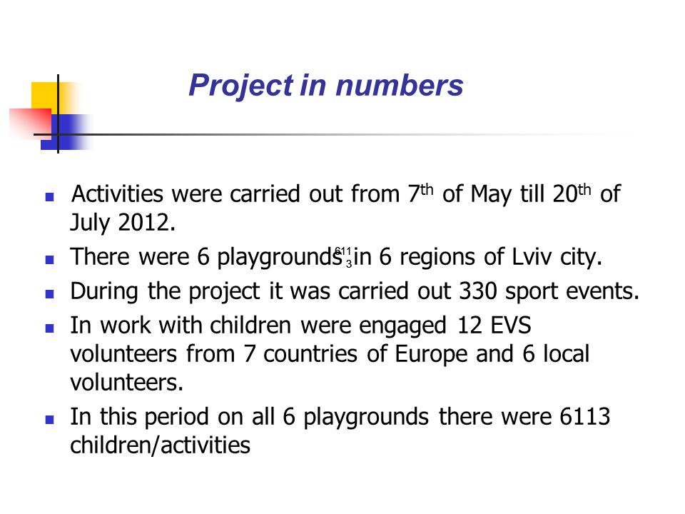 Activities were carried out from 7 th of May till 20 th of July 2012. There were 6 playgrounds in 6 regions of Lviv city. During the project it was ca