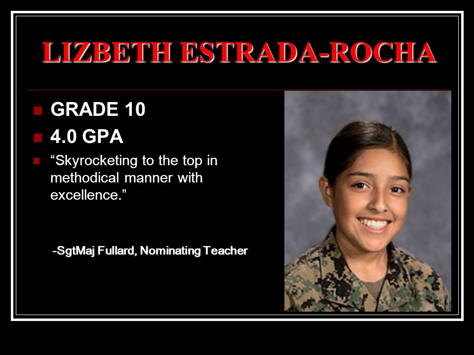 LIZBETH ESTRADA-ROCHA GRADE 10 4.0 GPA Skyrocketing to the top in methodical manner with excellence. -SgtMaj Fullard, Nominating Teacher