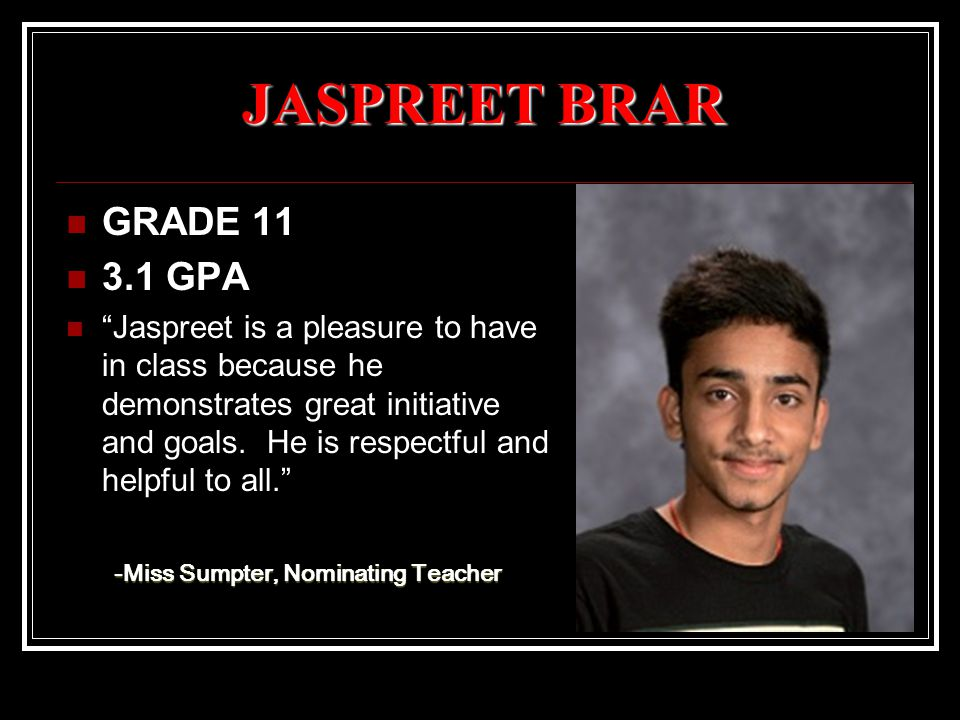 JASPREET BRAR GRADE 11 3.1 GPA Jaspreet is a pleasure to have in class because he demonstrates great initiative and goals.