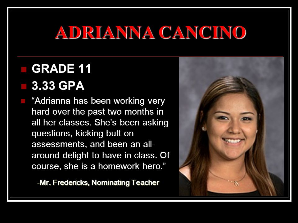 ADRIANNA CANCINO GRADE 11 3.33 GPA Adrianna has been working very hard over the past two months in all her classes.