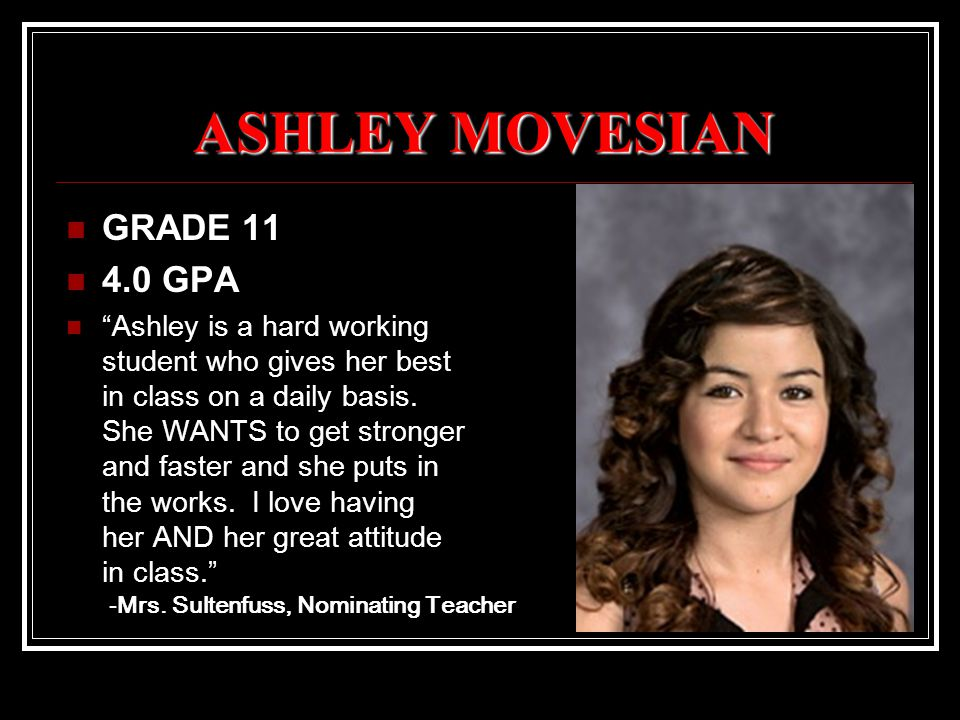 ASHLEY MOVESIAN GRADE 11 4.0 GPA Ashley is a hard working student who gives her best in class on a daily basis.