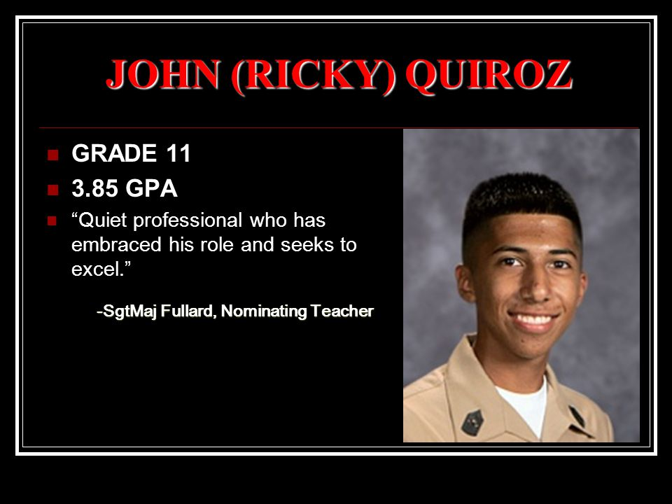 JOHN (RICKY) QUIROZ GRADE 11 3.85 GPA Quiet professional who has embraced his role and seeks to excel. -SgtMaj Fullard, Nominating Teacher