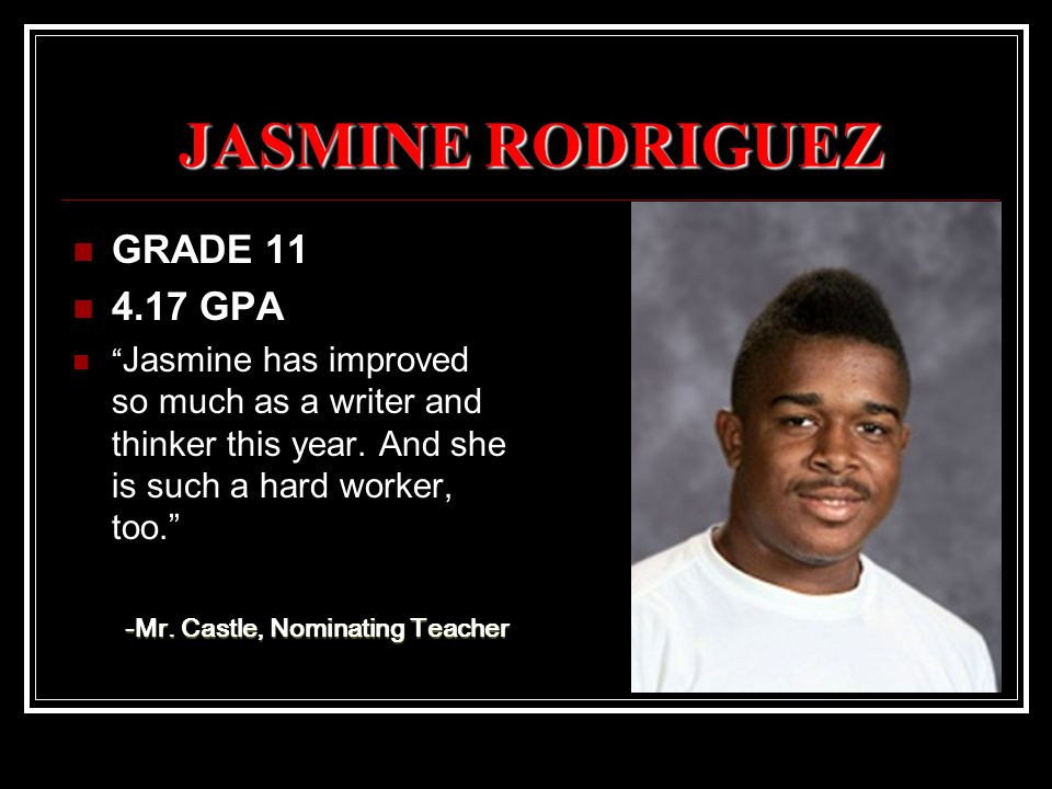 JASMINE RODRIGUEZ GRADE 11 4.17 GPA Jasmine has improved so much as a writer and thinker this year.