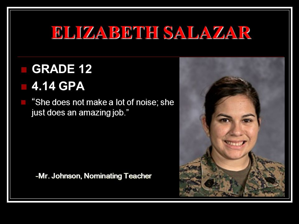 ELIZABETH SALAZAR GRADE 12 4.14 GPA She does not make a lot of noise; she just does an amazing job. -Mr.