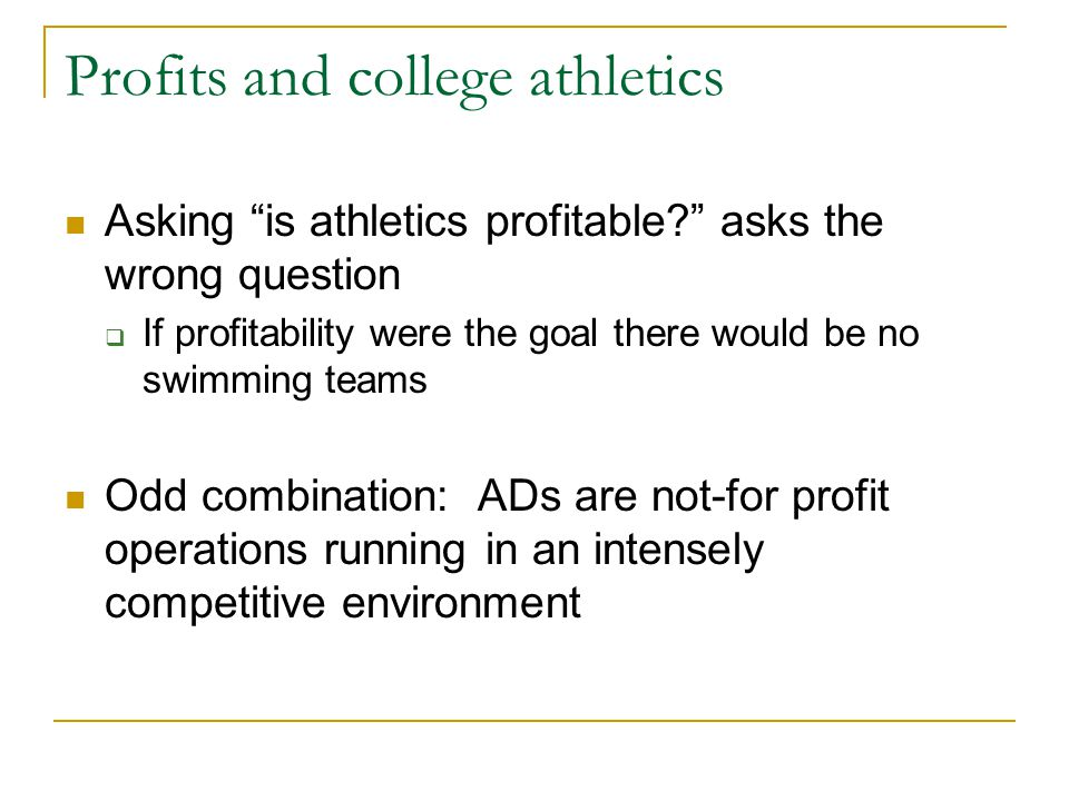 Profits and college athletics Asking is athletics profitable asks the wrong question  If profitability were the goal there would be no swimming teams Odd combination: ADs are not-for profit operations running in an intensely competitive environment