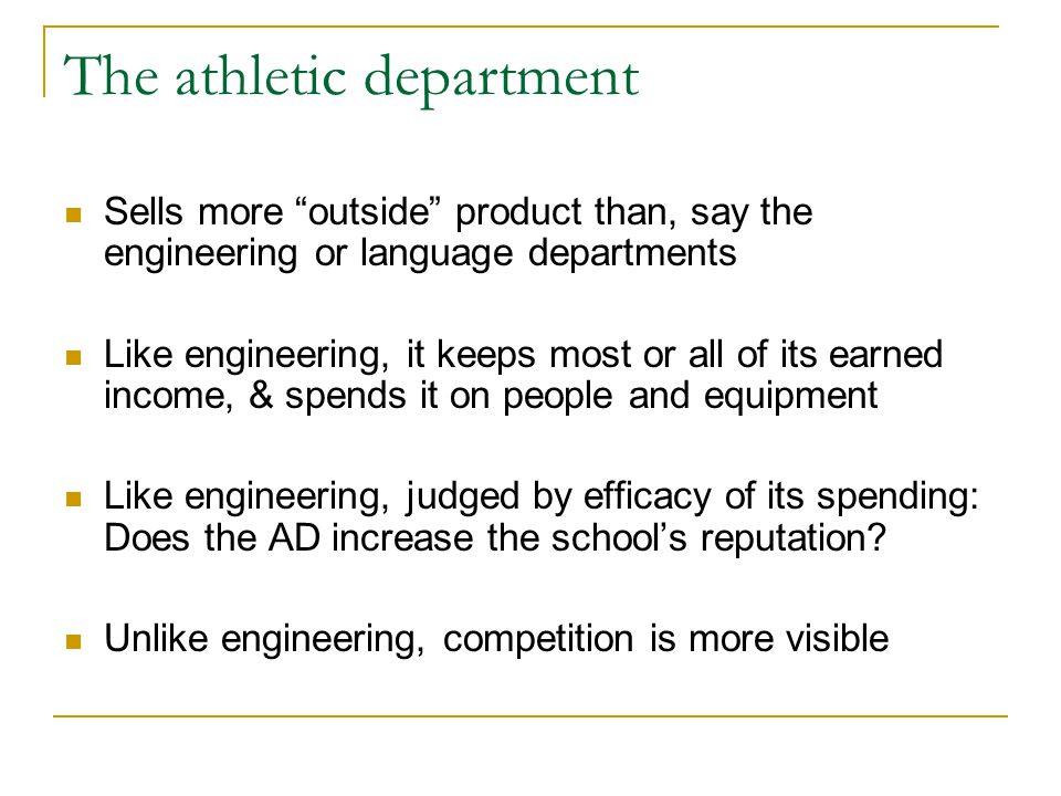 The athletic department Sells more outside product than, say the engineering or language departments Like engineering, it keeps most or all of its earned income, & spends it on people and equipment Like engineering, judged by efficacy of its spending: Does the AD increase the school's reputation.