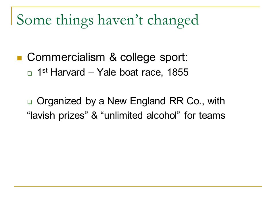 Some things haven't changed Commercialism & college sport:  1 st Harvard – Yale boat race, 1855  Organized by a New England RR Co., with lavish prizes & unlimited alcohol for teams