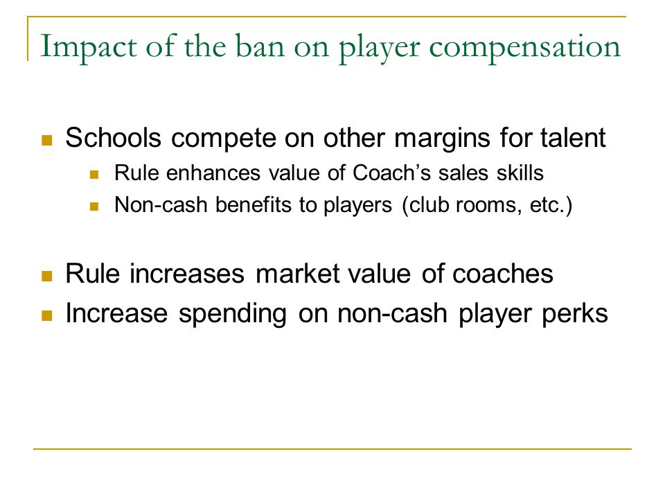 Impact of the ban on player compensation Schools compete on other margins for talent Rule enhances value of Coach's sales skills Non-cash benefits to players (club rooms, etc.) Rule increases market value of coaches Increase spending on non-cash player perks
