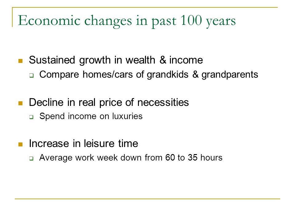 Economic changes in past 100 years Sustained growth in wealth & income  Compare homes/cars of grandkids & grandparents Decline in real price of necessities  Spend income on luxuries Increase in leisure time  Average work week down from 60 to 35 hours
