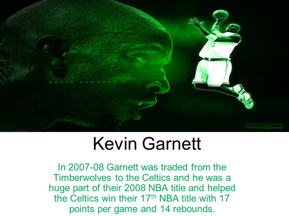 Kevin Garnett In 2007-08 Garnett was traded from the Timberwolves to the Celtics and he was a huge part of their 2008 NBA title and helped the Celtics