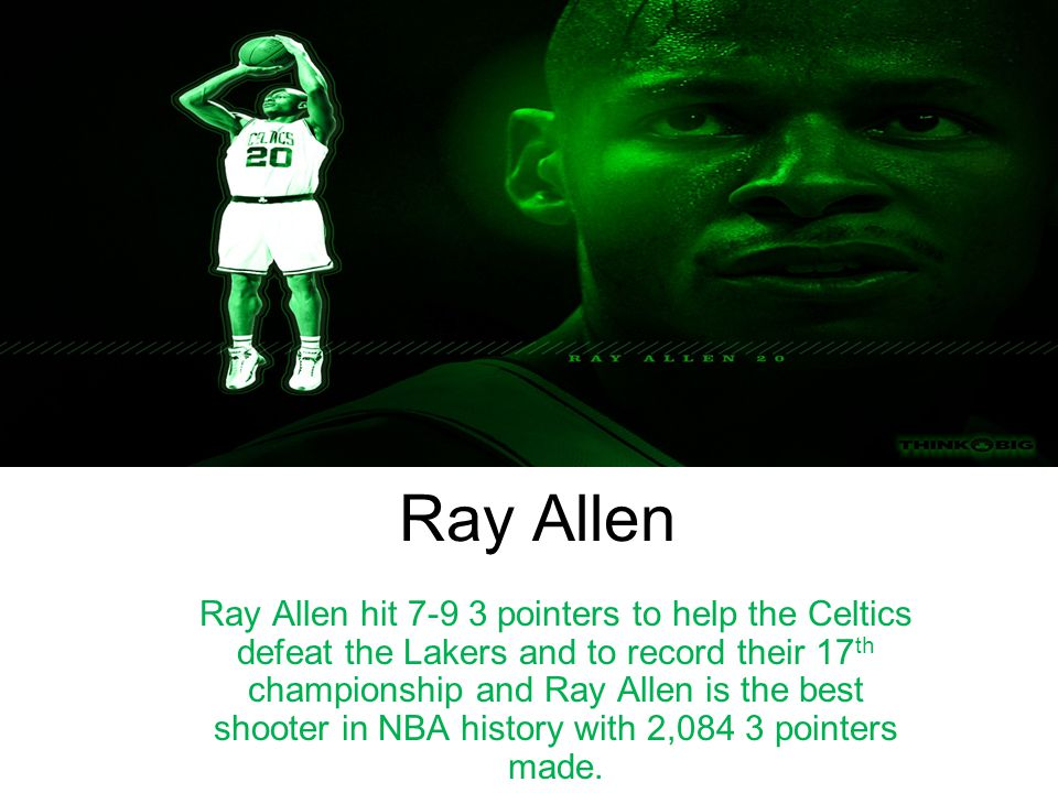 Ray Allen Ray Allen hit 7-9 3 pointers to help the Celtics defeat the Lakers and to record their 17 th championship and Ray Allen is the best shooter