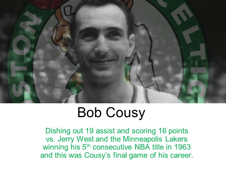 Bob Cousy Dishing out 19 assist and scoring 16 points vs. Jerry West and the Minneapolis Lakers winning his 5 th consecutive NBA title in 1963 and thi