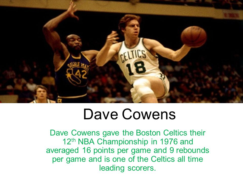 Dave Cowens Dave Cowens gave the Boston Celtics their 12 th NBA Championship in 1976 and averaged 16 points per game and 9 rebounds per game and is on