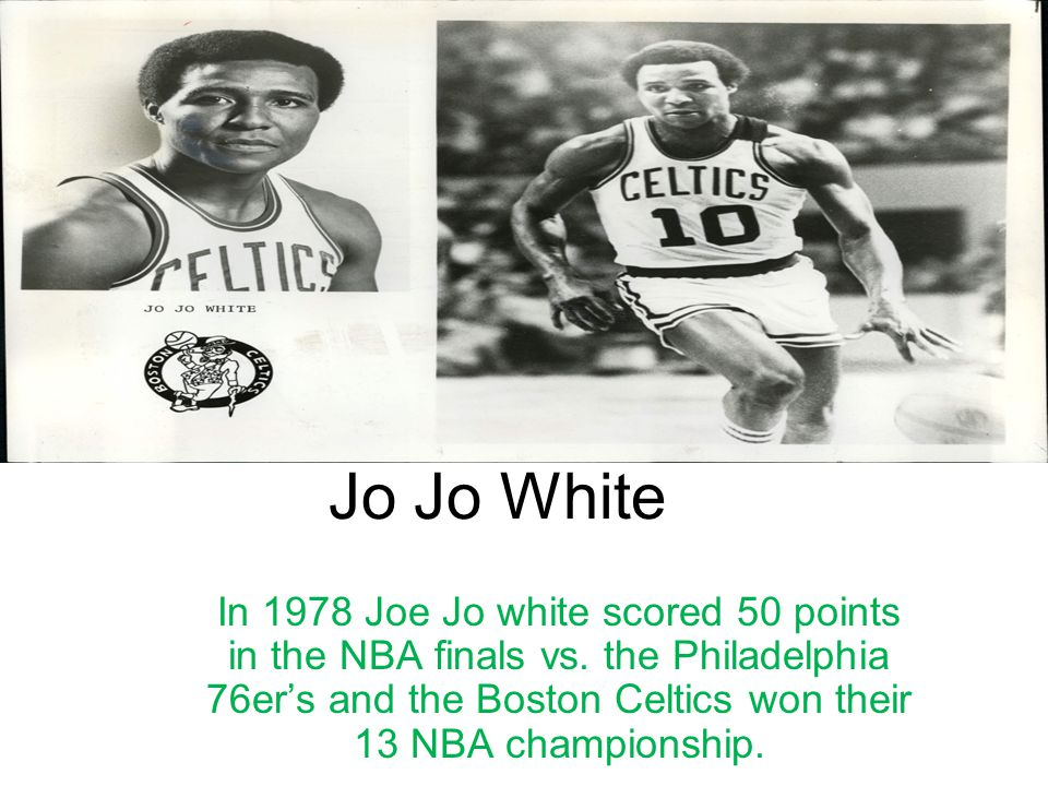 Jo Jo White In 1978 Joe Jo white scored 50 points in the NBA finals vs. the Philadelphia 76er's and the Boston Celtics won their 13 NBA championship.