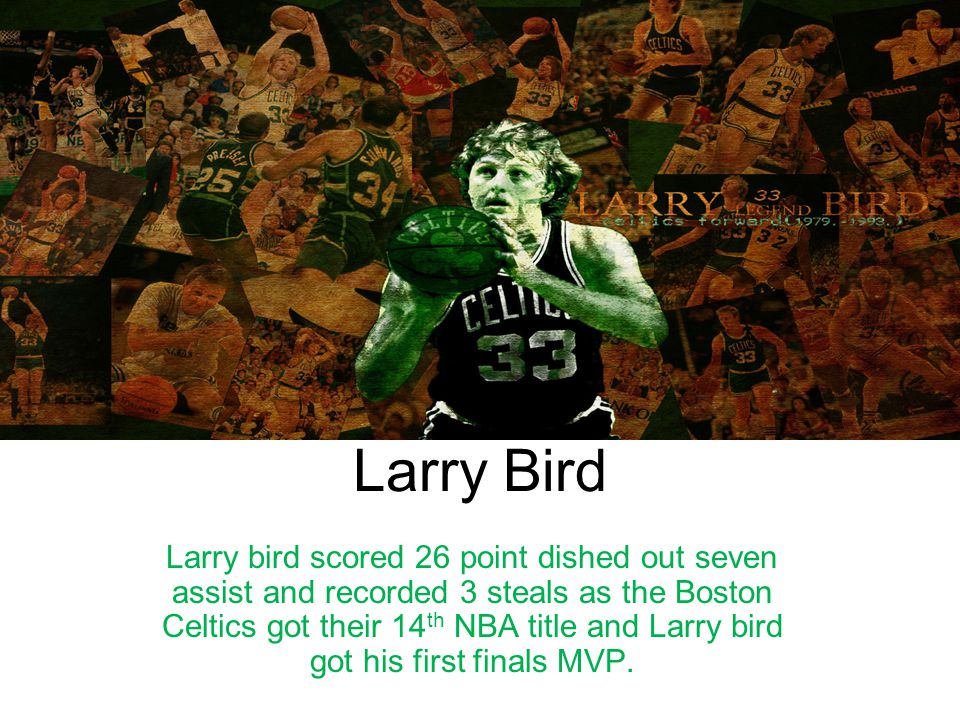 Larry Bird Larry bird scored 26 point dished out seven assist and recorded 3 steals as the Boston Celtics got their 14 th NBA title and Larry bird got
