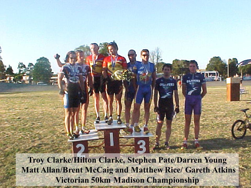 Troy Clarke/Hilton Clarke, Stephen Pate/Darren Young Matt Allan/Brent McCaig and Matthew Rice/ Gareth Atkins Victorian 50km Madison Championship