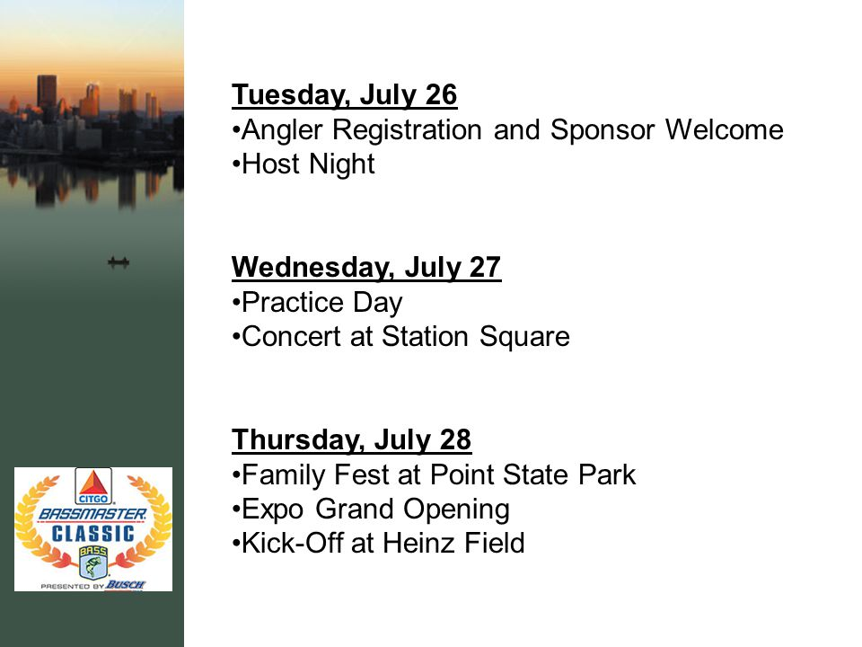 Tuesday, July 26 Angler Registration and Sponsor Welcome Host Night Wednesday, July 27 Practice Day Concert at Station Square Thursday, July 28 Family Fest at Point State Park Expo Grand Opening Kick-Off at Heinz Field