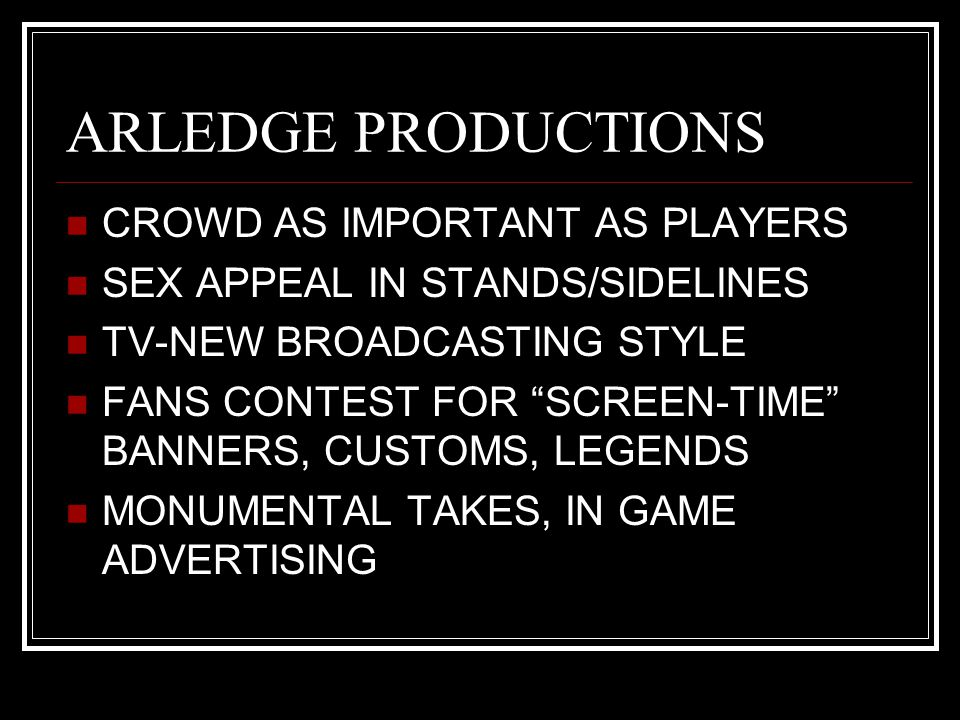 ARLEDGE PRODUCTIONS CROWD AS IMPORTANT AS PLAYERS SEX APPEAL IN STANDS/SIDELINES TV-NEW BROADCASTING STYLE FANS CONTEST FOR SCREEN-TIME BANNERS, CUSTOMS, LEGENDS MONUMENTAL TAKES, IN GAME ADVERTISING