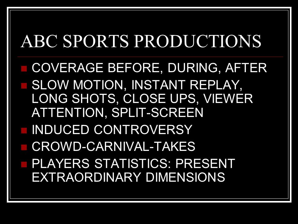 ABC SPORTS PRODUCTIONS COVERAGE BEFORE, DURING, AFTER SLOW MOTION, INSTANT REPLAY, LONG SHOTS, CLOSE UPS, VIEWER ATTENTION, SPLIT-SCREEN INDUCED CONTROVERSY CROWD-CARNIVAL-TAKES PLAYERS STATISTICS: PRESENT EXTRAORDINARY DIMENSIONS