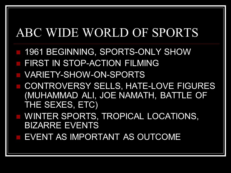 ABC WIDE WORLD OF SPORTS 1961 BEGINNING, SPORTS-ONLY SHOW FIRST IN STOP-ACTION FILMING VARIETY-SHOW-ON-SPORTS CONTROVERSY SELLS, HATE-LOVE FIGURES (MUHAMMAD ALI, JOE NAMATH, BATTLE OF THE SEXES, ETC) WINTER SPORTS, TROPICAL LOCATIONS, BIZARRE EVENTS EVENT AS IMPORTANT AS OUTCOME