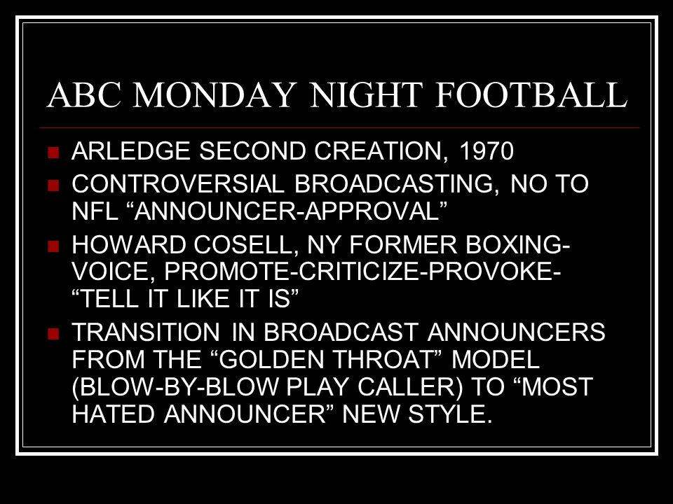 ABC MONDAY NIGHT FOOTBALL ARLEDGE SECOND CREATION, 1970 CONTROVERSIAL BROADCASTING, NO TO NFL ANNOUNCER-APPROVAL HOWARD COSELL, NY FORMER BOXING- VOICE, PROMOTE-CRITICIZE-PROVOKE- TELL IT LIKE IT IS TRANSITION IN BROADCAST ANNOUNCERS FROM THE GOLDEN THROAT MODEL (BLOW-BY-BLOW PLAY CALLER) TO MOST HATED ANNOUNCER NEW STYLE.