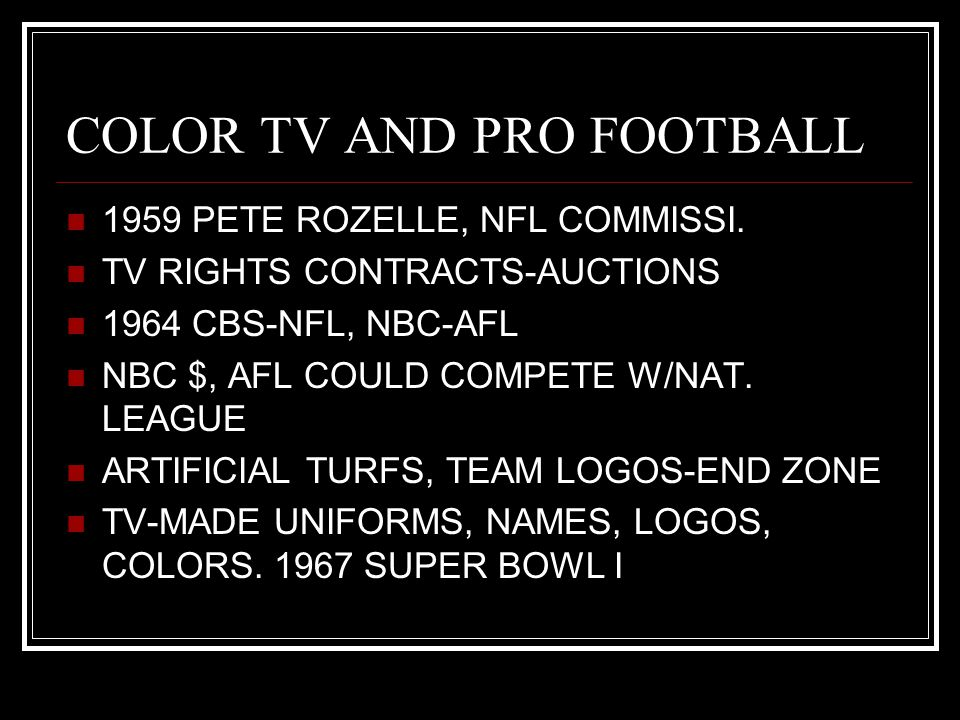 COLOR TV AND PRO FOOTBALL 1959 PETE ROZELLE, NFL COMMISSI. TV RIGHTS CONTRACTS-AUCTIONS 1964 CBS-NFL, NBC-AFL NBC $, AFL COULD COMPETE W/NAT. LEAGUE A