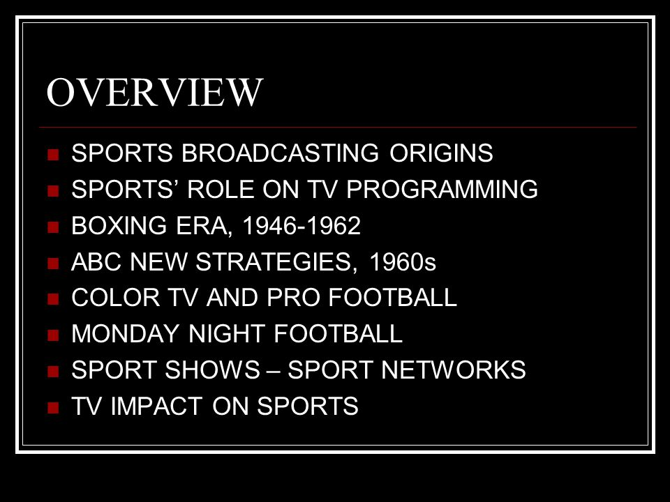 OVERVIEW SPORTS BROADCASTING ORIGINS SPORTS' ROLE ON TV PROGRAMMING BOXING ERA, 1946-1962 ABC NEW STRATEGIES, 1960s COLOR TV AND PRO FOOTBALL MONDAY NIGHT FOOTBALL SPORT SHOWS – SPORT NETWORKS TV IMPACT ON SPORTS