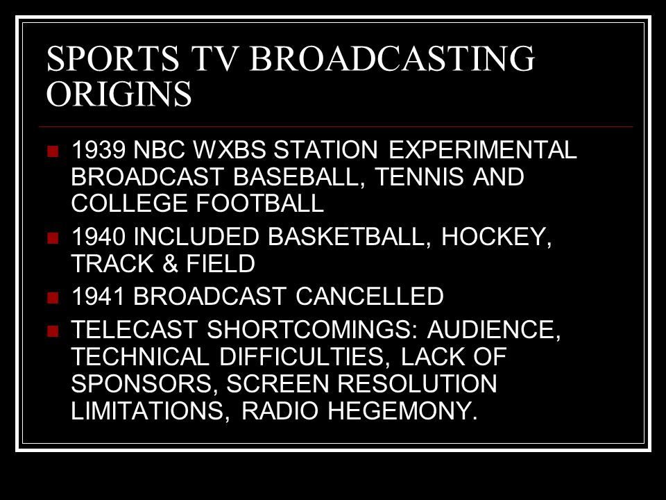 SPORTS TV BROADCASTING ORIGINS 1939 NBC WXBS STATION EXPERIMENTAL BROADCAST BASEBALL, TENNIS AND COLLEGE FOOTBALL 1940 INCLUDED BASKETBALL, HOCKEY, TRACK & FIELD 1941 BROADCAST CANCELLED TELECAST SHORTCOMINGS: AUDIENCE, TECHNICAL DIFFICULTIES, LACK OF SPONSORS, SCREEN RESOLUTION LIMITATIONS, RADIO HEGEMONY.