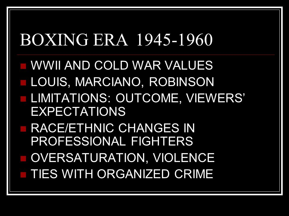 BOXING ERA1945-1960 WWII AND COLD WAR VALUES LOUIS, MARCIANO, ROBINSON LIMITATIONS: OUTCOME, VIEWERS' EXPECTATIONS RACE/ETHNIC CHANGES IN PROFESSIONAL