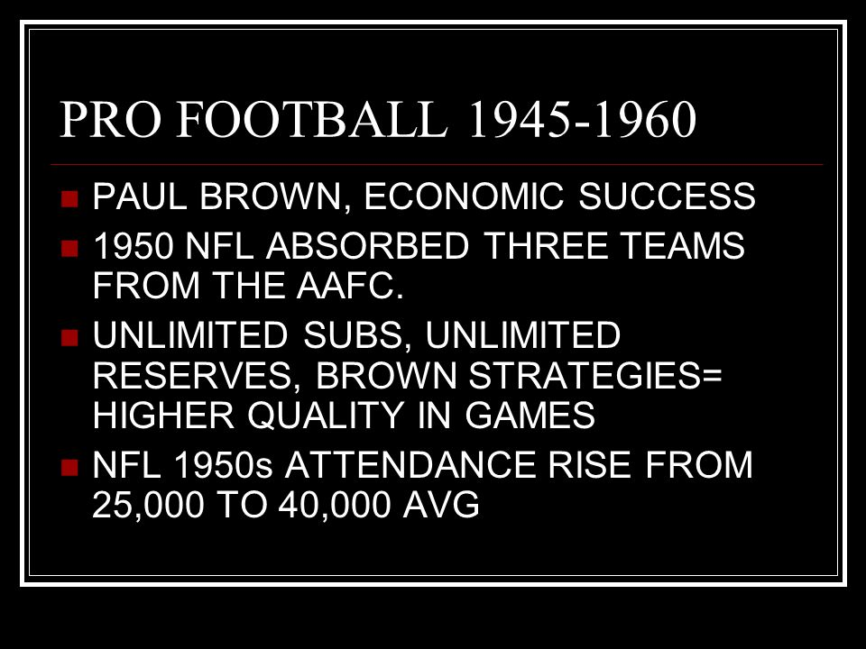 PRO FOOTBALL 1945-1960 PAUL BROWN, ECONOMIC SUCCESS 1950 NFL ABSORBED THREE TEAMS FROM THE AAFC. UNLIMITED SUBS, UNLIMITED RESERVES, BROWN STRATEGIES=