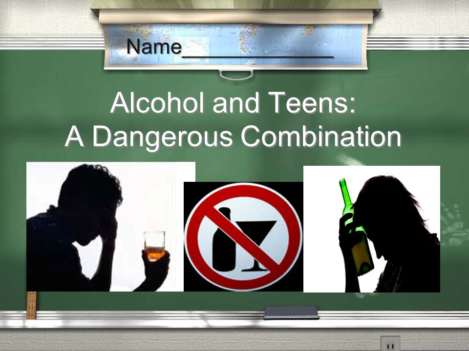 Alcohol and Teens: A Dangerous Combination Name_____________