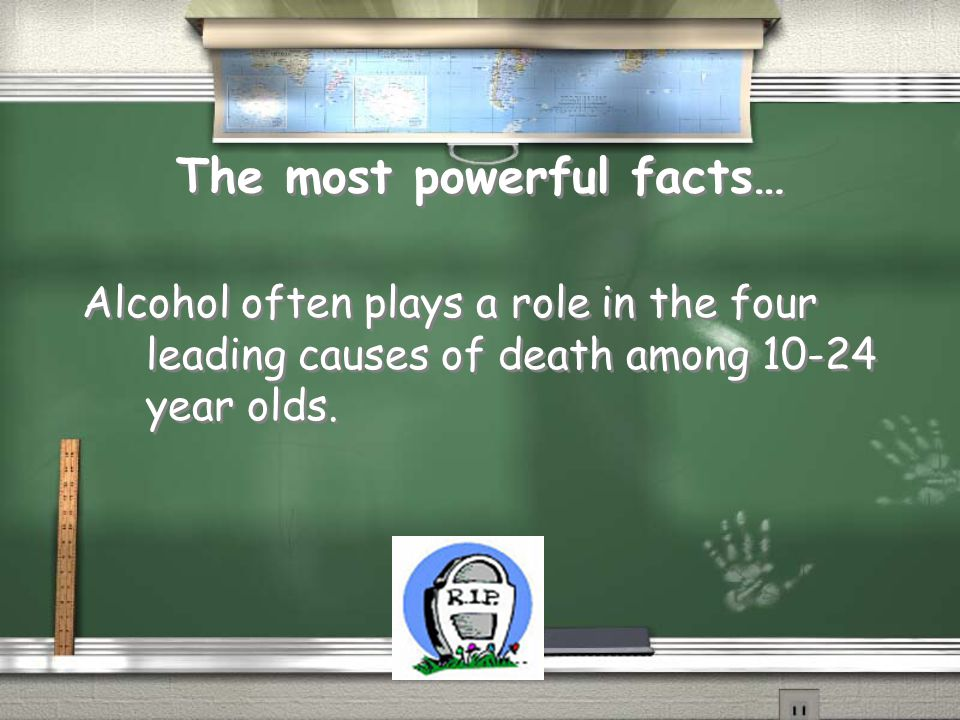 The most powerful facts… Alcohol often plays a role in the four leading causes of death among 10-24 year olds.