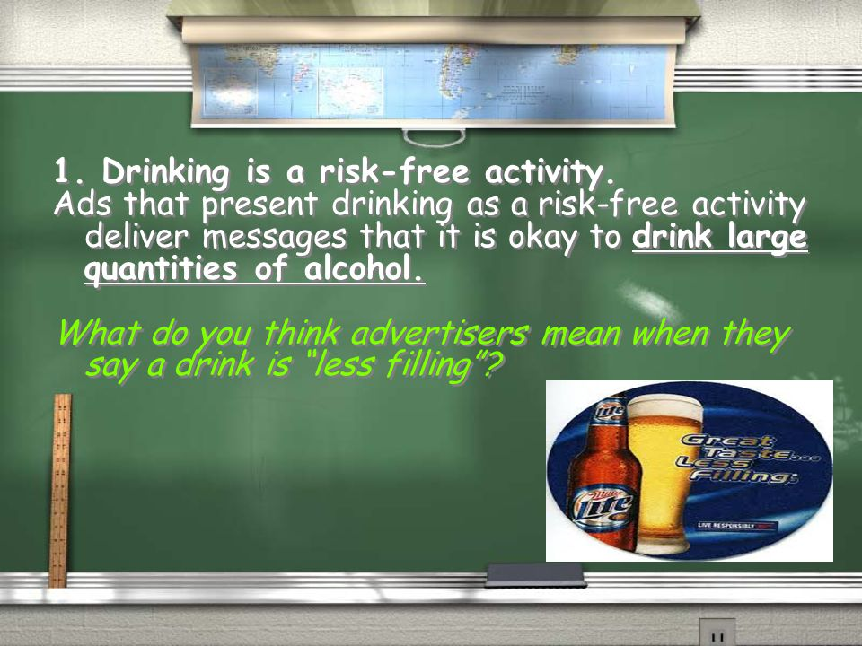 1. Drinking is a risk-free activity. Ads that present drinking as a risk-free activity deliver messages that it is okay to drink large quantities of a