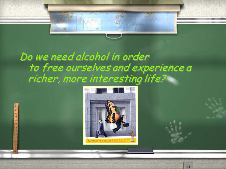 Do we need alcohol in order to free ourselves and experience a richer, more interesting life? Do we need alcohol in order to free ourselves and experi