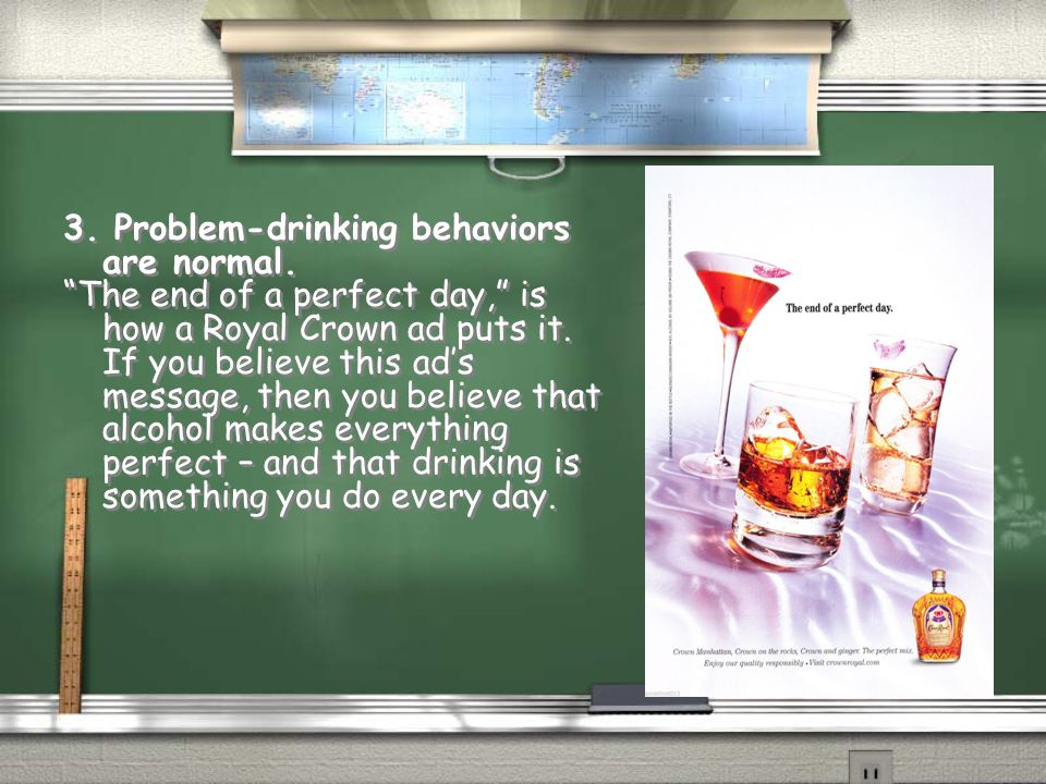 "3. Problem-drinking behaviors are normal. ""The end of a perfect day,"" is how a Royal Crown ad puts it. If you believe this ad's message, then you beli"