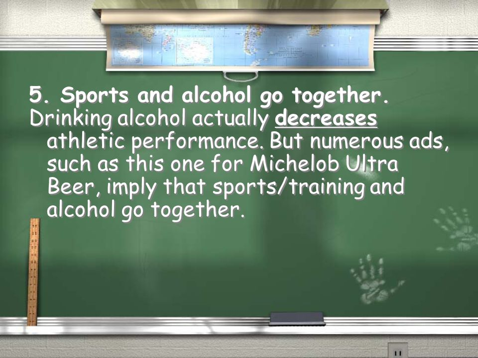 5. Sports and alcohol go together. Drinking alcohol actually decreases athletic performance. But numerous ads, such as this one for Michelob Ultra Bee