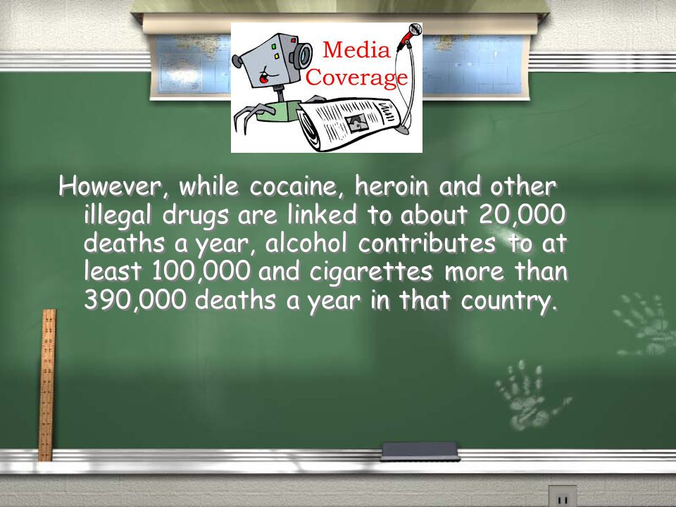 However, while cocaine, heroin and other illegal drugs are linked to about 20,000 deaths a year, alcohol contributes to at least 100,000 and cigarette