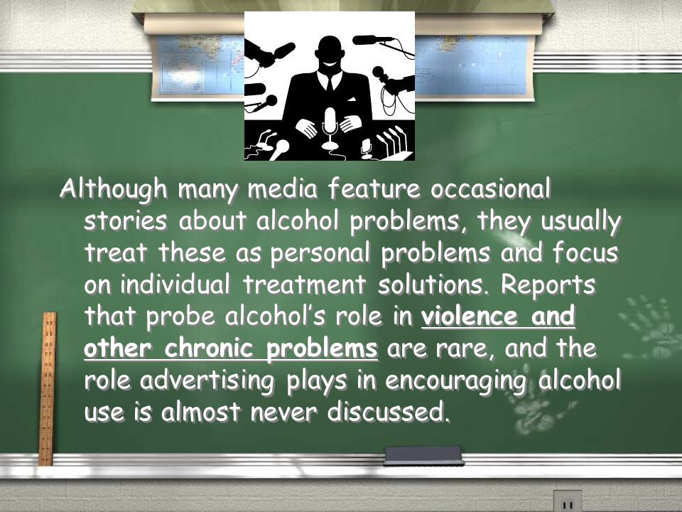 Although many media feature occasional stories about alcohol problems, they usually treat these as personal problems and focus on individual treatment