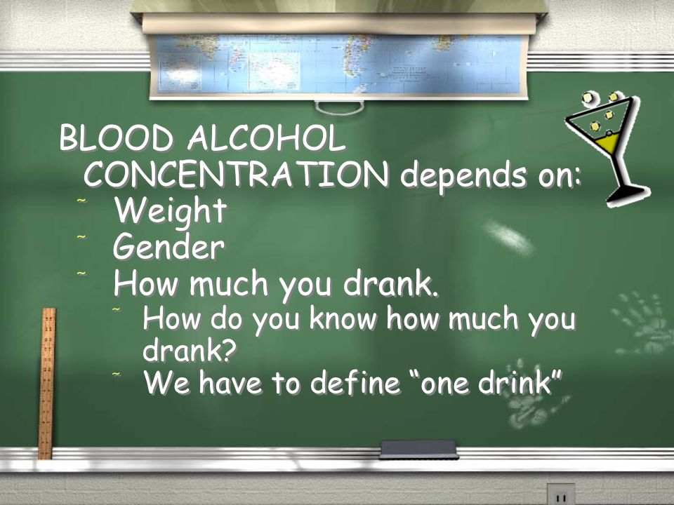 "BLOOD ALCOHOL CONCENTRATION depends on: / Weight / Gender / How much you drank. / How do you know how much you drank? / We have to define ""one drink"""