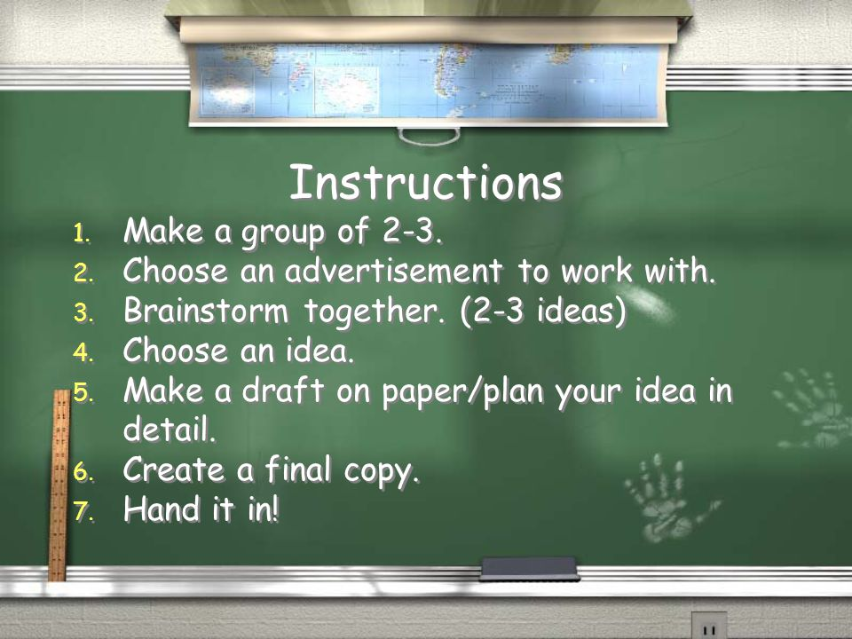 Instructions 1. Make a group of 2-3. 2. Choose an advertisement to work with. 3. Brainstorm together. (2-3 ideas) 4. Choose an idea. 5. Make a draft o