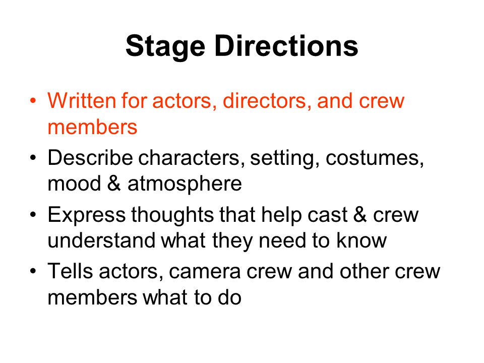Stage Directions Written for actors, directors, and crew members Describe characters, setting, costumes, mood & atmosphere Express thoughts that help