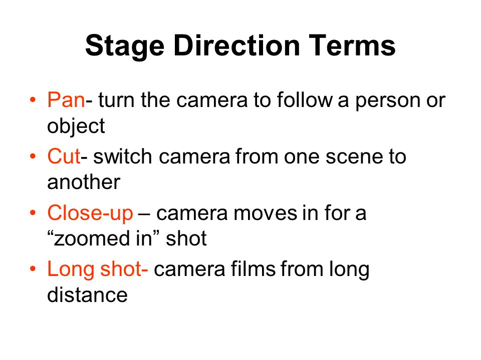 Stage Direction Terms Pan- turn the camera to follow a person or object Cut- switch camera from one scene to another Close-up – camera moves in for a