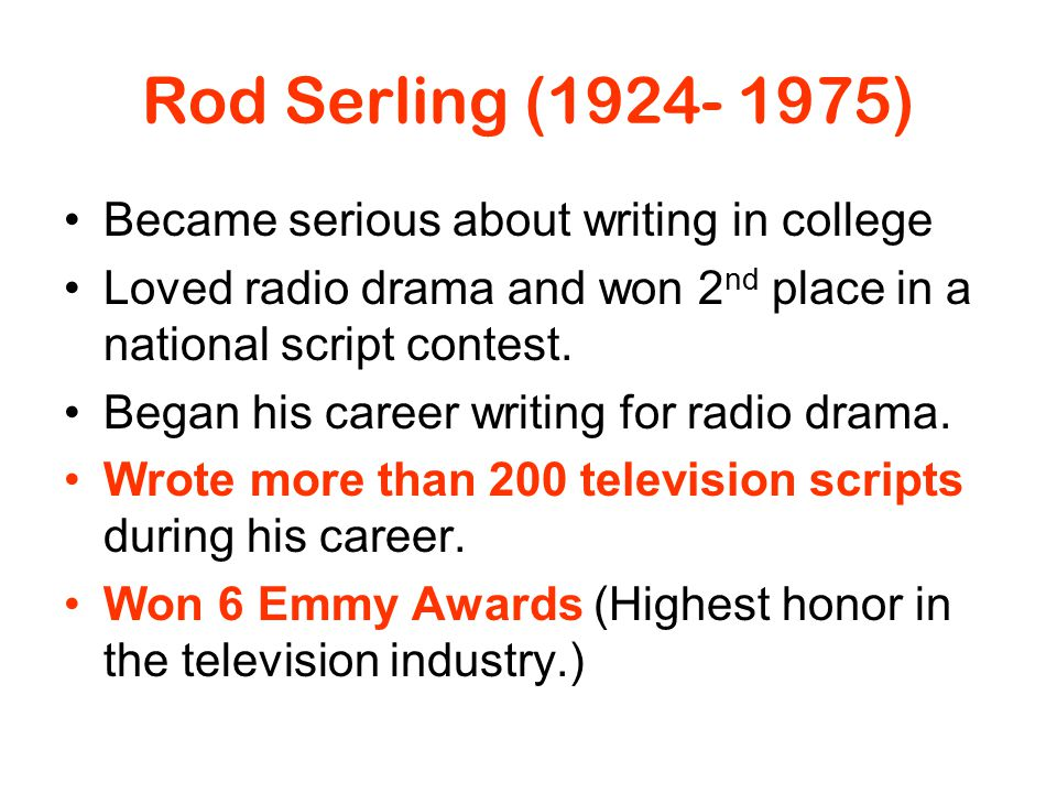 Rod Serling (1924- 1975) Became serious about writing in college Loved radio drama and won 2 nd place in a national script contest. Began his career w