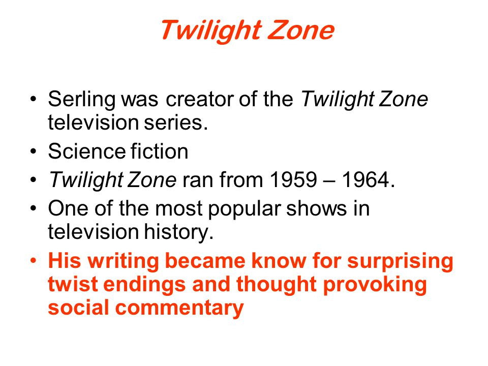 Twilight Zone Serling was creator of the Twilight Zone television series. Science fiction Twilight Zone ran from 1959 – 1964. One of the most popular