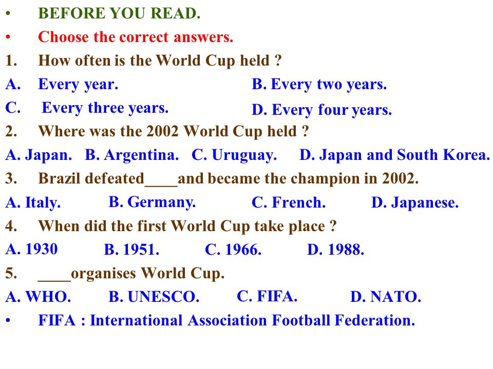 BEFORE YOU READ. Choose the correct answers. 1.How often is the World Cup held ? A.Every year. B. Every two years. C. Every three years. 2.Where was t